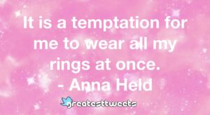 It is a temptation for me to wear all my rings at once. - Anna Held
