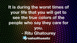 It is during the worst times of your life that you will get to see the true colors of the people who say they care for you. - Ritu Ghatourey