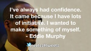 I've always had confidence. It came because I have lots of initiative. I wanted to make something of myself. - Eddie Murphy