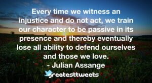 Every time we witness an injustice and do not act, we train our character to be passive in its presence and thereby eventually lose all ability to defend ourselves and those we love.- Julian Assange.001