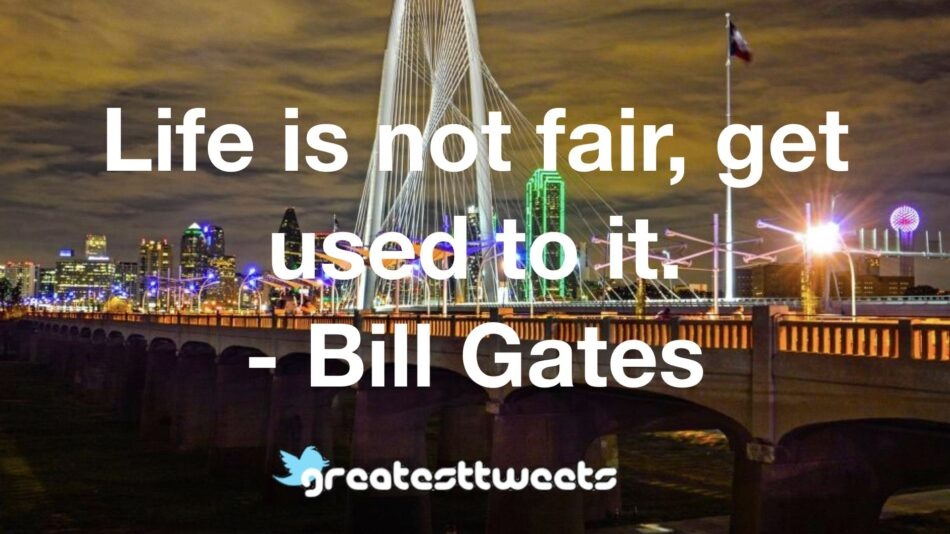 Life is not fair, get used to it. - Bill Gates