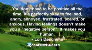 "You don't have to be positive all the time. It's perfectly okay to feel sad, angry, annoyed, frustrated, scared, or anxious. Having feelings doesn't make you a ""negative person"". It makes you human.- Lori Deschene.001"