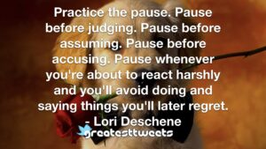 Practice the pause. Pause before judging. Pause before assuming. Pause before accusing. Pause whenever you're about to react harshly and you'll avoid doing and saying things you'll later regret.- Lori Deschene.001