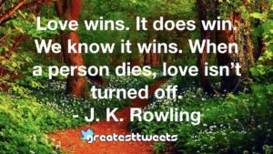 Love wins. It does win. We know it wins. When a person dies, love isn't turned off. - J. K. Rowling