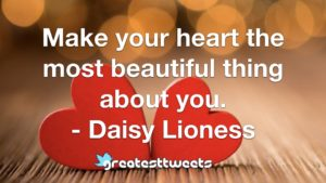 Make your heart the most beautiful thing about you. - Daisy Lioness