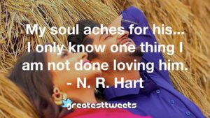 My soul aches for his... I only know one thing I am not done loving him. - N. R. Hart