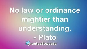 No law or ordinance mightier than understanding. - Plato