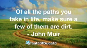 Of all the paths you take in life, make sure a few of them are dirt. - John Muir