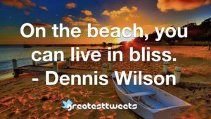On the beach, you can live in bliss. - Dennis Wilson
