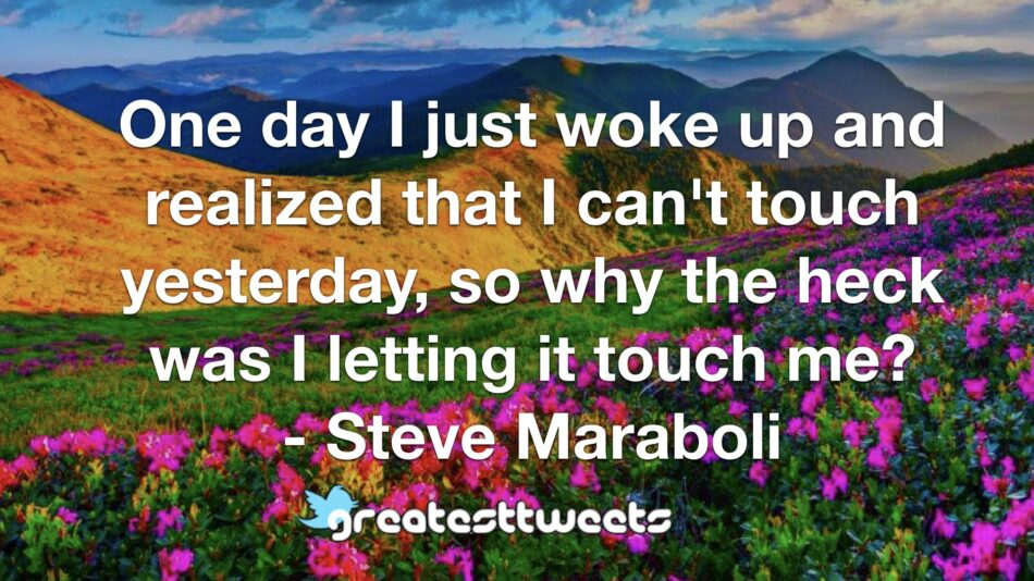One day I just woke up and realized that I can't touch yesterday, so why the heck was I letting it touch me? - Steve Maraboli
