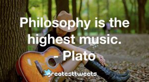 Philosophy is the highest music. - Plato