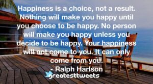 Happiness is a choice, not a result. Nothing will make you happy until you choose to be happy. No person will make you happy unless you decide to be happy. Your happiness will not come to you. It can only come from you. - Ralph Harlson