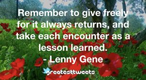 Remember to give freely for it always returns, and take each encounter as a lesson learned. - Lenny Gene
