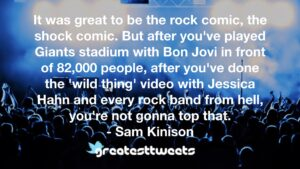 It was great to be the rock comic, the shock comic. But after you've played Giants stadium with Bon Jovi in front of 82,000 people, after you've done the 'wild thing' video with Jessica Hahn and every rock band from hell, you're not gonna top that.- Sam Kinison.001