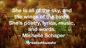 She is all of the sky, and the wings of the birds. She's poetry, lyrics, music, and words. - Michelle Schaper