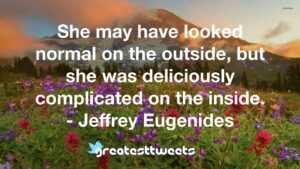 She may have looked normal on the outside, but she was deliciously complicated on the inside. - Jeffrey Eugenides