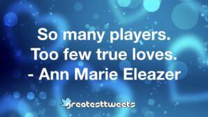 So many players. Too few true loves. - Ann Marie Eleazer