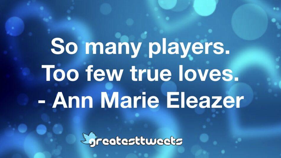 So many players. Too few true loves. - Ann Marie Eleazer