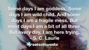 Some days I am goddess. Some days I am wild child. And some days I am a fragile mess. But most days I am a bit of all three. But every day, I am here trying. - S. C. Laurie