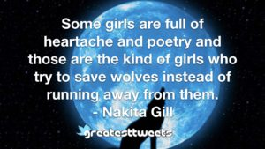 Some girls are full of heartache and poetry and those are the kind of girls who try to save wolves instead of running away from them. - Nakita Gill