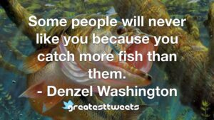 Some people will never like you because you catch more fish than them. - Denzel Washington