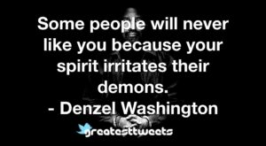 Some people will never like you because your spirit irritates their demons. - Denzel Washington