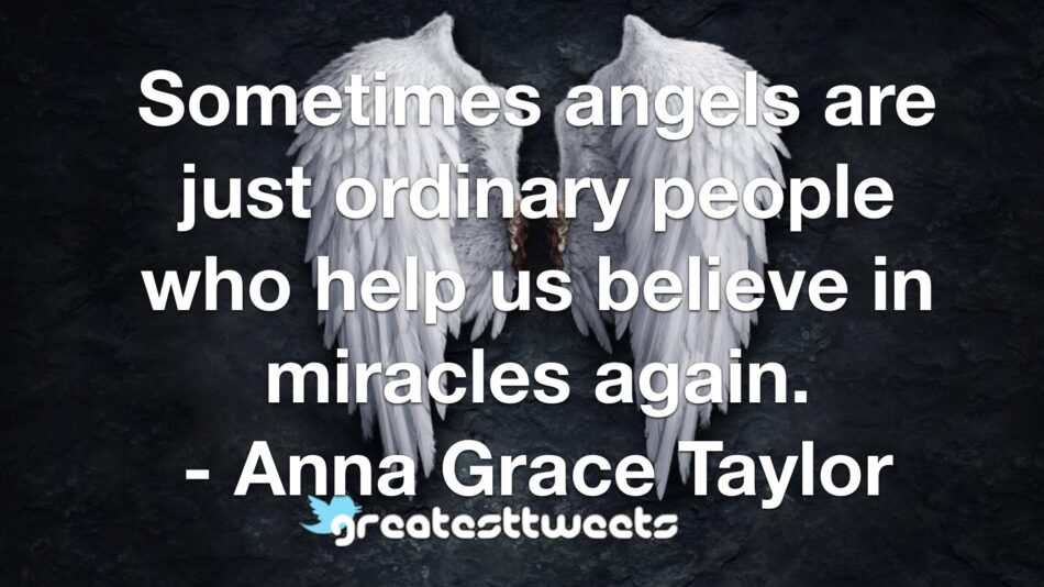Sometimes angels are just ordinary people who help us believe in miracles again. - Anna Grace Taylor