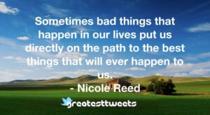 Sometimes bad things that happen in our lives put us directly on the path to the best things that will ever happen to us. - Nicole Reed