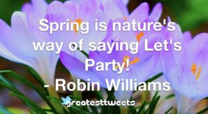 Spring is nature's way of saying Let's Party! - Robin Williams