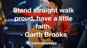 Stand straight walk proud, have a little faith. - Garth Brooks