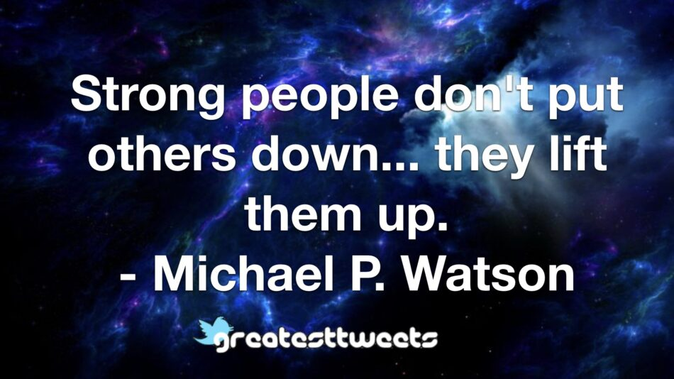 Strong people don't put others down... they lift them up. - Michael P. Watson