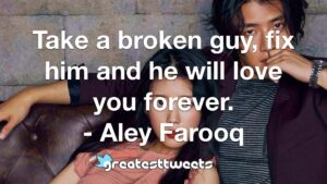 Take a broken guy, fix him and he will love you forever. - Aley Farooq