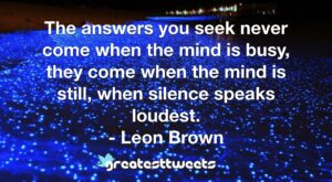 The answers you seek never come when the mind is busy, they come when the mind is still, when silence speaks loudest. - Leon Brown