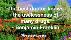 The best doctor knows the uselessness of many drugs. - Benjamin Franklin