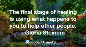 The final stage of healing is using what happens to you to help other people. - Gloria Steinem