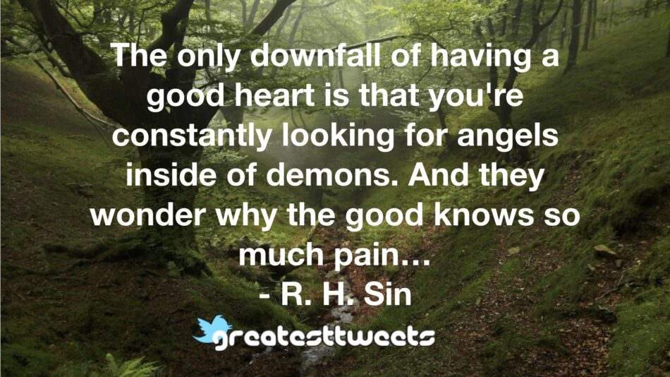 The only downfall of having a good heart is that you're constantly looking for angels inside of demons. And they wonder why the good knows so much pain… - R. H. Sin