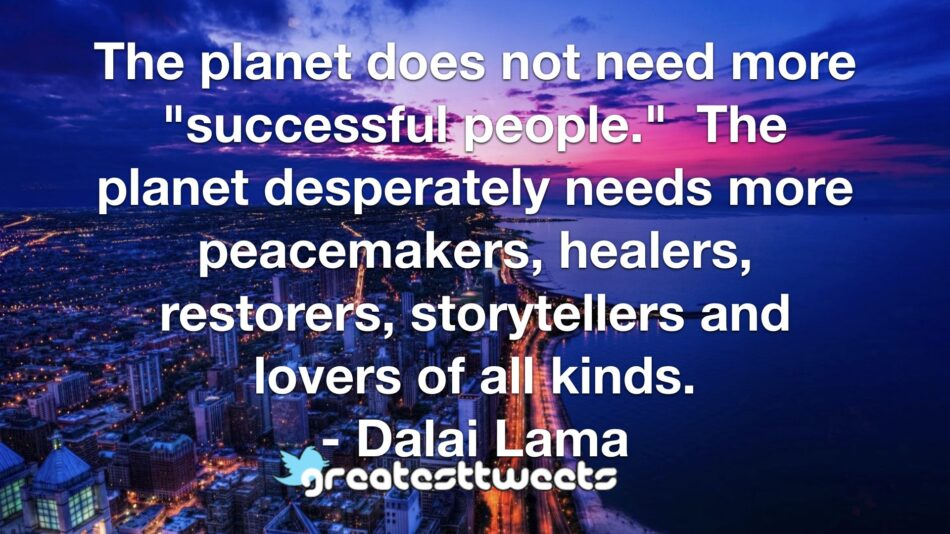 """The planet does not need more """"successful people."""" The planet desperately needs more peacemakers, healers, restorers, storytellers and lovers of all kinds. - Dalai Lama"""