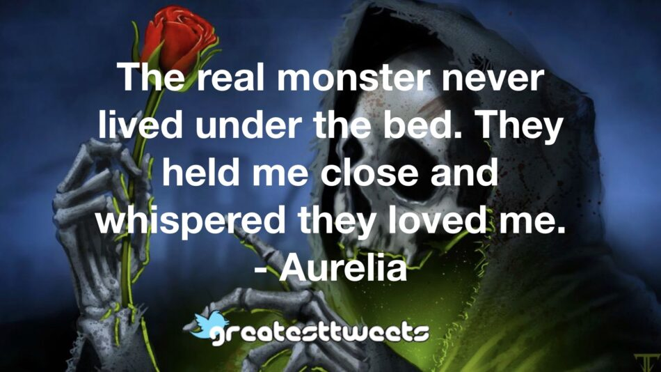 The real monster never lived under the bed. They held me close and whispered they loved me. - Aurelia