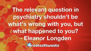 The relevant question in psychiatry shouldn't be what's wrong with you, but what happened to you? - Eleanor Longden