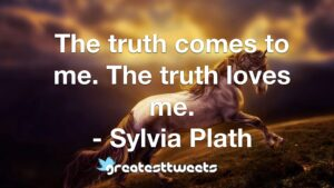 The truth comes to me. The truth loves me. - Sylvia Plath