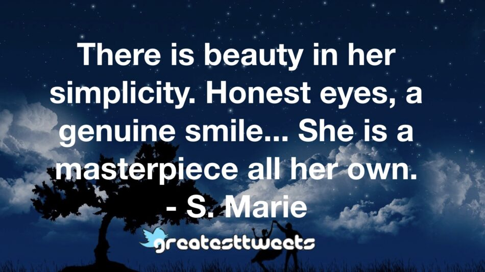 There is beauty in her simplicity. Honest eyes, a genuine smile... She is a masterpiece all her own. - S. Marie