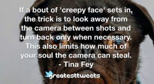 If a bout of 'creepy face' sets in, the trick is to look away from the camera between shots and turn back only when necessary. This also limits how much of your soul the camera can steal.- Tina Fey.001