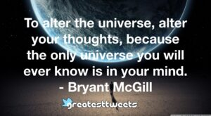To alter the universe, alter your thoughts, because the only universe you will ever know is in your mind. - Bryant McGill