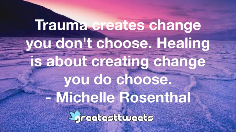 Trauma creates change you don't choose. Healing is about creating change you do choose. - Michelle Rosenthal
