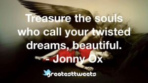 Treasure the souls who call your twisted dreams, beautiful. - Jonny Ox
