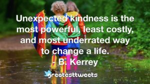 Unexpected kindness is the most powerful, least costly, and most underrated way to change a life. - B. Kerrey