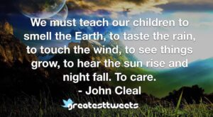 We must teach our children to smell the Earth, to taste the rain, to touch the wind, to see things grow, to hear the sun rise and night fall. To care. - John Cleal