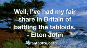 Well, I've had my fair share in Britain of battling the tabloids. - Elton John