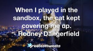 When I played in the sandbox, the cat kept covering me up. - Rodney Dangerfield