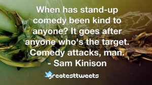When has stand-up comedy been kind to anyone? It goes after anyone who's the target. Comedy attacks, man. - Sam Kinison